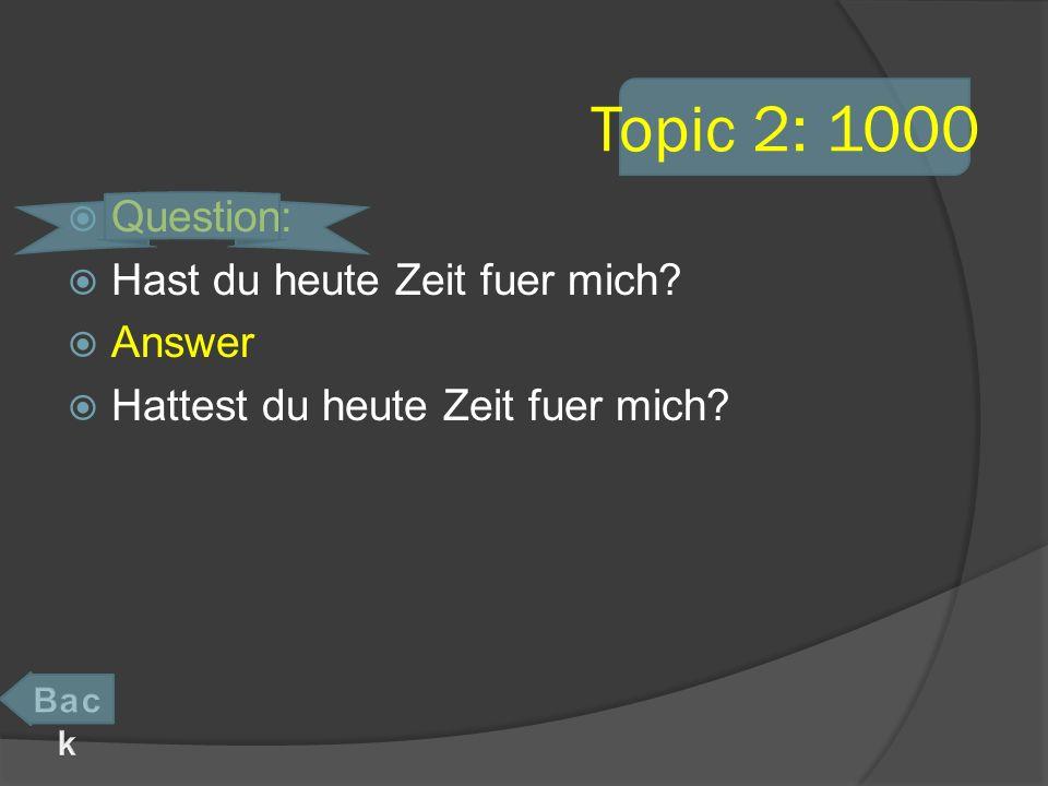 Topic 2: 1000 Question: Hast du heute Zeit fuer mich? Answer Hattest du heute Zeit fuer mich?