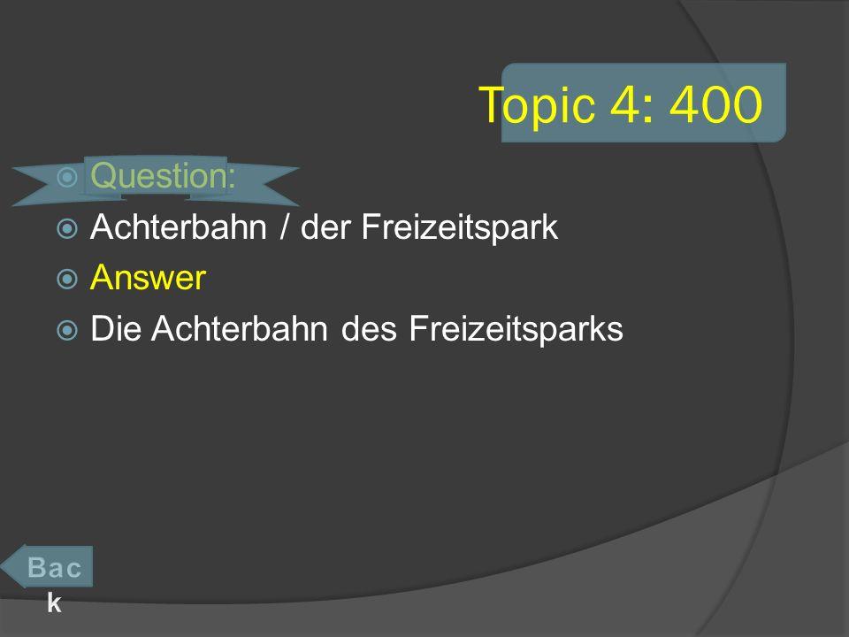 Topic 4: 400 Question: Achterbahn / der Freizeitspark Answer Die Achterbahn des Freizeitsparks