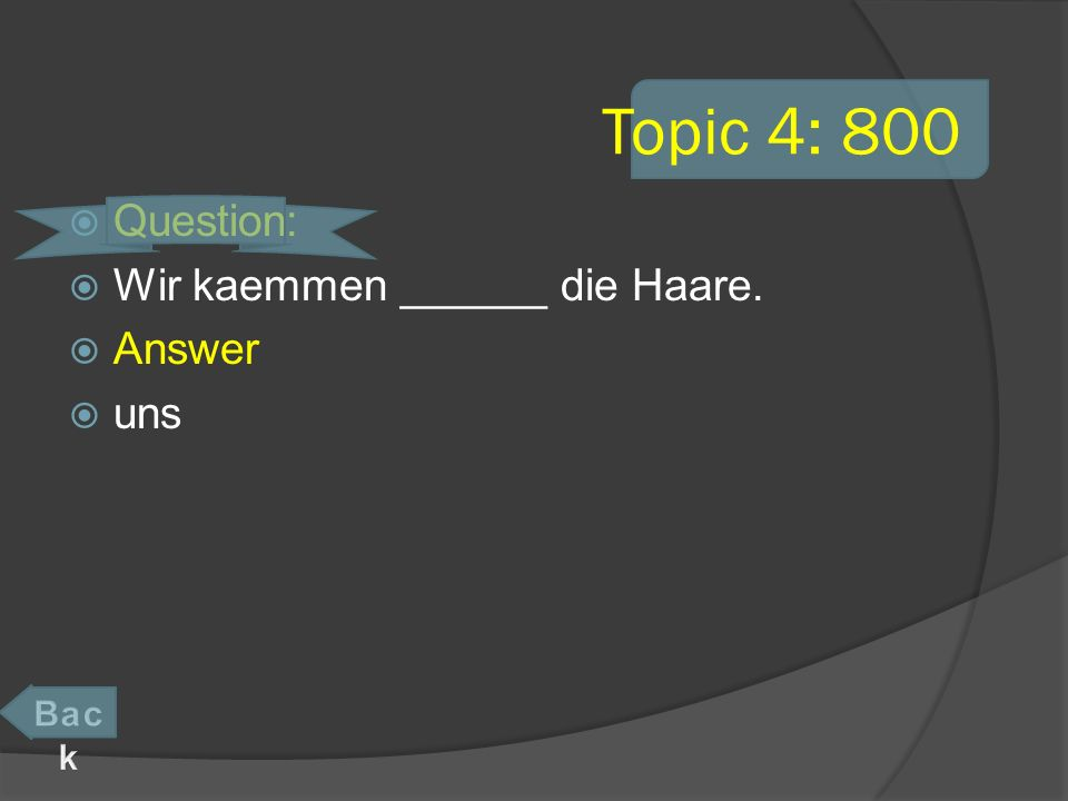 Topic 4: 800 Question: Wir kaemmen ______ die Haare. Answer uns