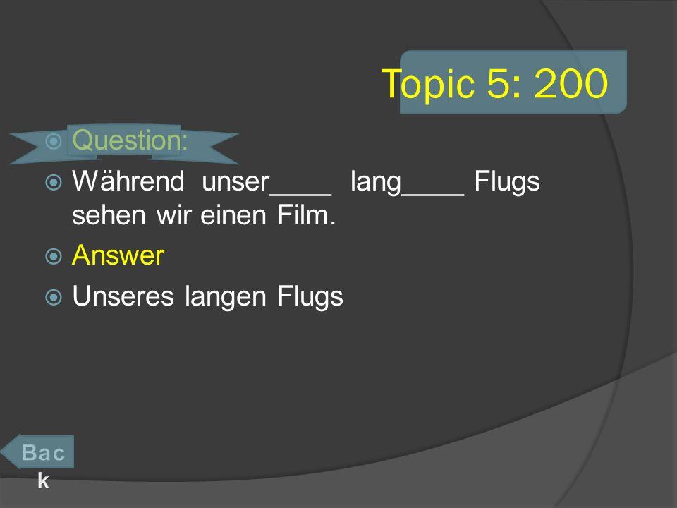 Topic 5: 200 Question: Während unser____ lang____ Flugs sehen wir einen Film.