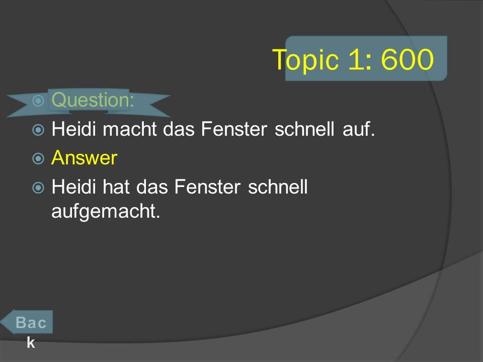 Topic 1: 600 Question: Heidi macht das Fenster schnell auf.