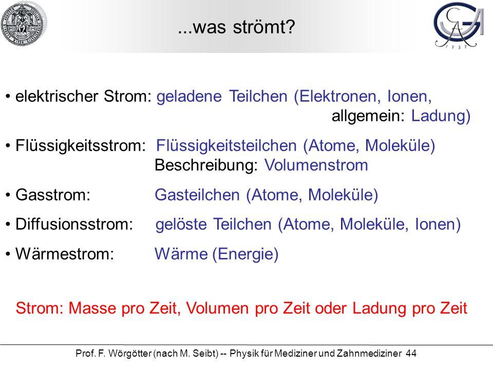 Prof. F. Wörgötter (nach M. Seibt) -- Physik für Mediziner und Zahnmediziner 44...was strömt? elektrischer Strom: geladene Teilchen (Elektronen, Ionen