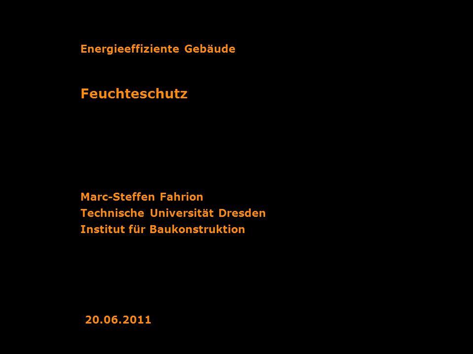 Technische Universität Dresden Institut für Baukonstruktion Feuchteschutz Marc-Steffen Fahrion Energieeffiziente Gebäude 20.06.2011