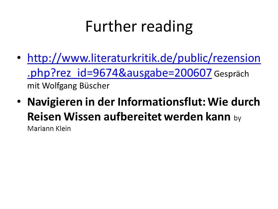 Further reading http://www.literaturkritik.de/public/rezension.php rez_id=9674&ausgabe=200607 Gespräch mit Wolfgang Büscher http://www.literaturkritik.de/public/rezension.php rez_id=9674&ausgabe=200607 Navigieren in der Informationsflut: Wie durch Reisen Wissen aufbereitet werden kann by Mariann Klein