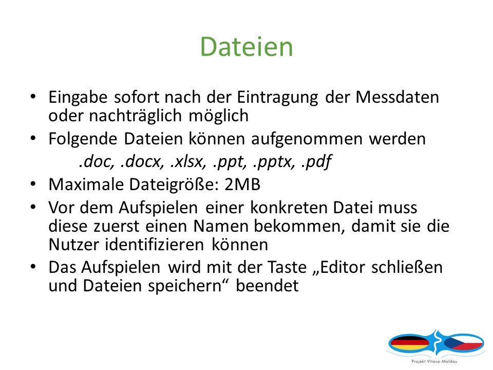 Dateien Eingabe sofort nach der Eintragung der Messdaten oder nachträglich möglich Folgende Dateien können aufgenommen werden.doc,.docx,.xlsx,.ppt,.pptx,.pdf Maximale Dateigröße: 2MB Vor dem Aufspielen einer konkreten Datei muss diese zuerst einen Namen bekommen, damit sie die Nutzer identifizieren können Das Aufspielen wird mit der Taste Editor schließen und Dateien speichern beendet