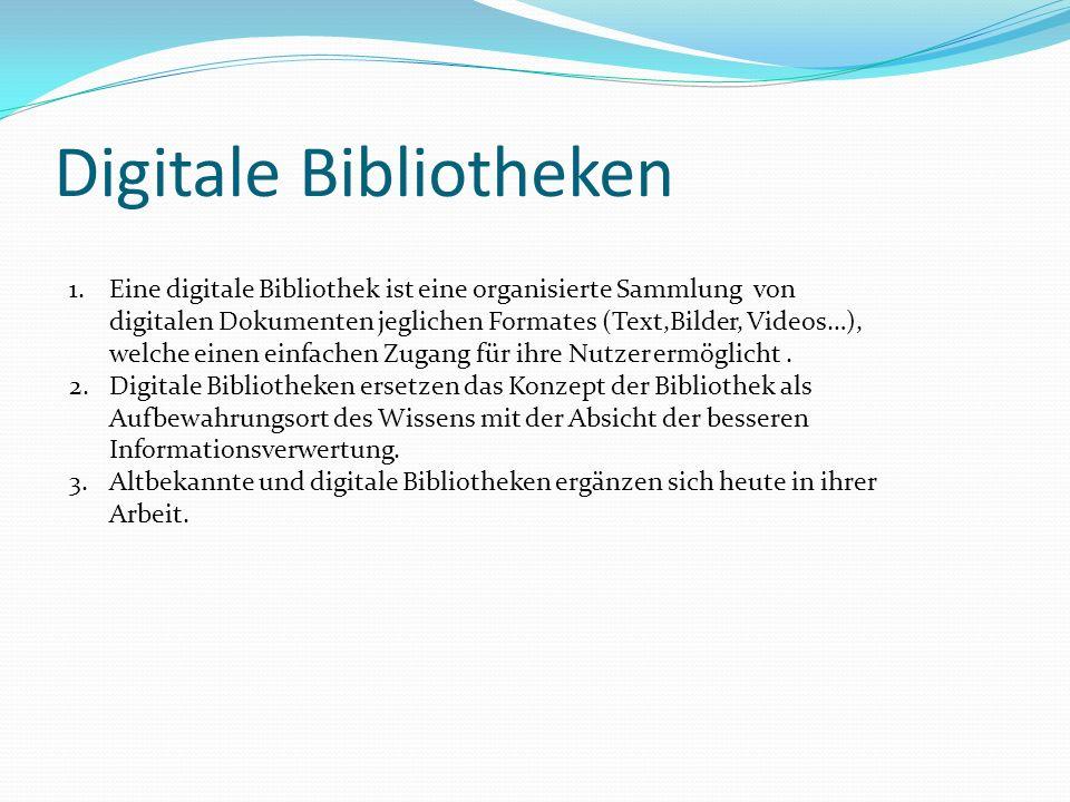 Digitale Bibliotheken 1.Eine digitale Bibliothek ist eine organisierte Sammlung von digitalen Dokumenten jeglichen Formates (Text,Bilder, Videos…), we