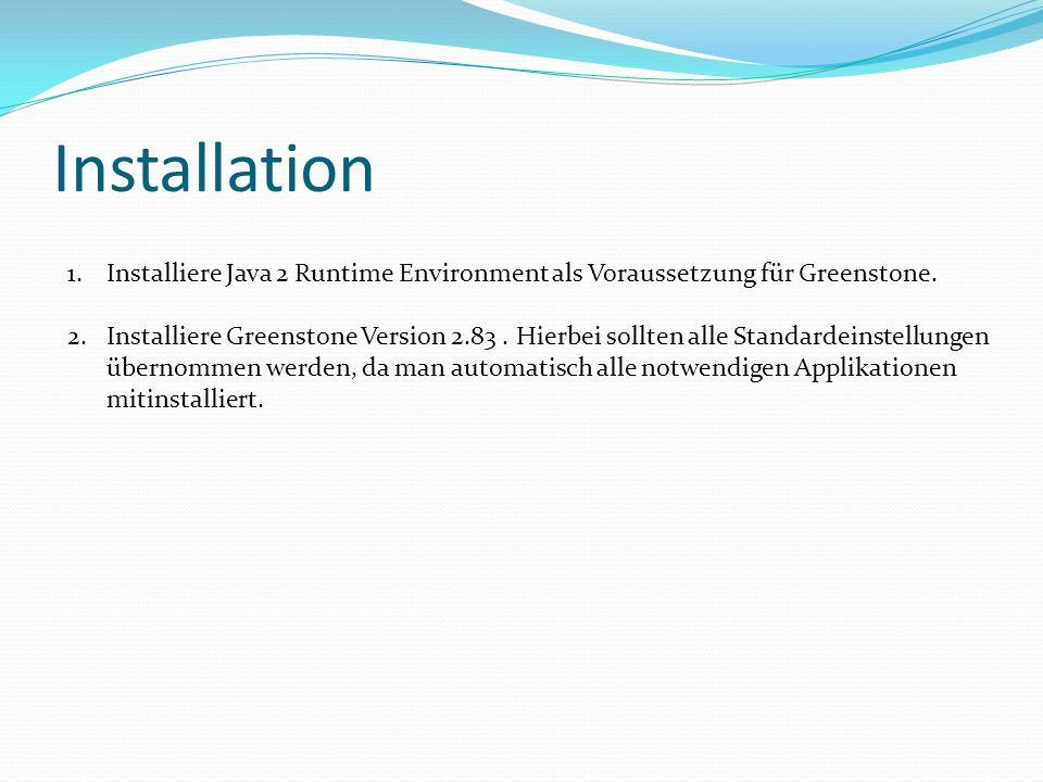 Installation 1.Installiere Java 2 Runtime Environment als Voraussetzung für Greenstone. 2.Installiere Greenstone Version 2.83. Hierbei sollten alle St