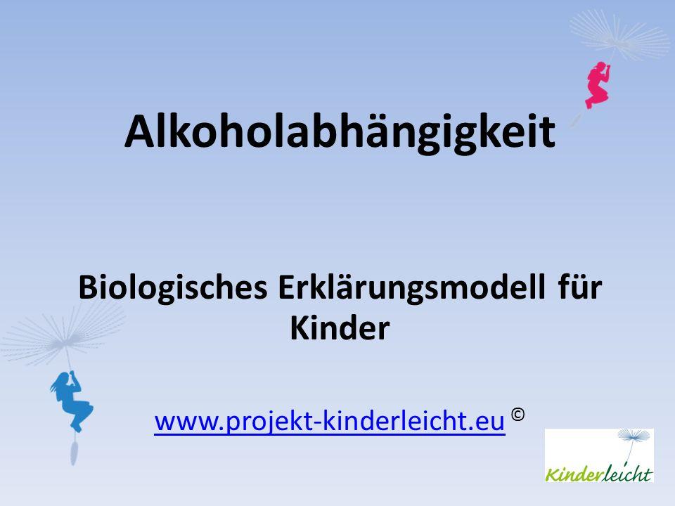 Alkoholabhängigkeit Biologisches Erklärungsmodell für Kinder www.projekt-kinderleicht.euwww.projekt-kinderleicht.eu ©