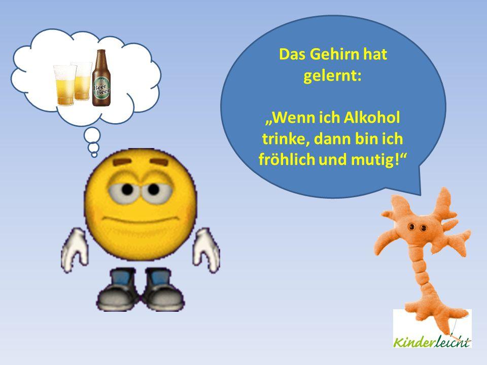 Das Gehirn hat gelernt: Wenn ich Alkohol trinke, dann bin ich fröhlich und mutig!