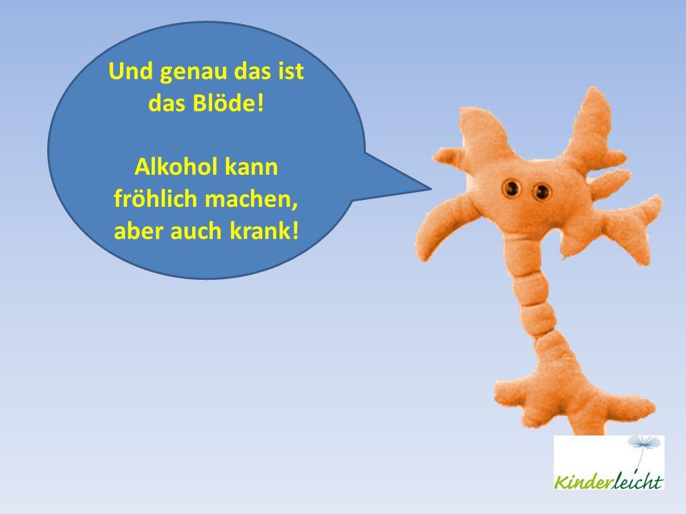 Und genau das ist das Blöde! Alkohol kann fröhlich machen, aber auch krank!