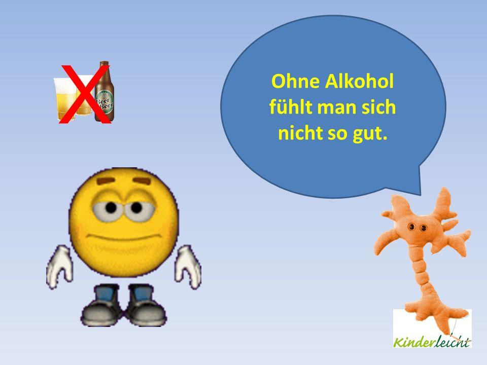 Ohne Alkohol fühlt man sich nicht so gut. X