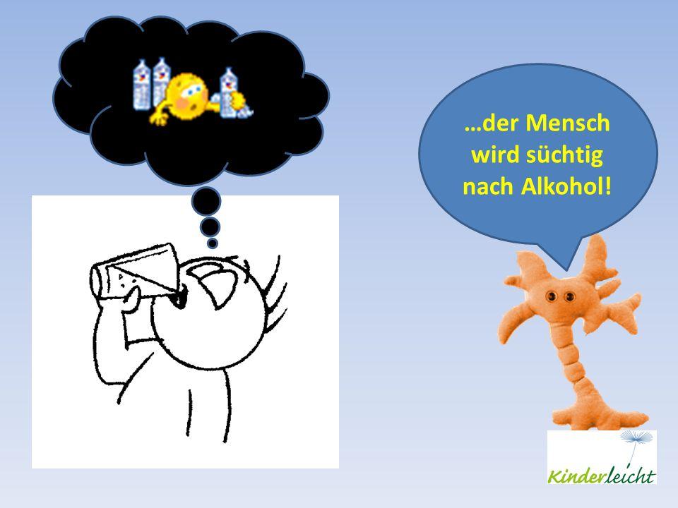 …der Mensch wird süchtig nach Alkohol!
