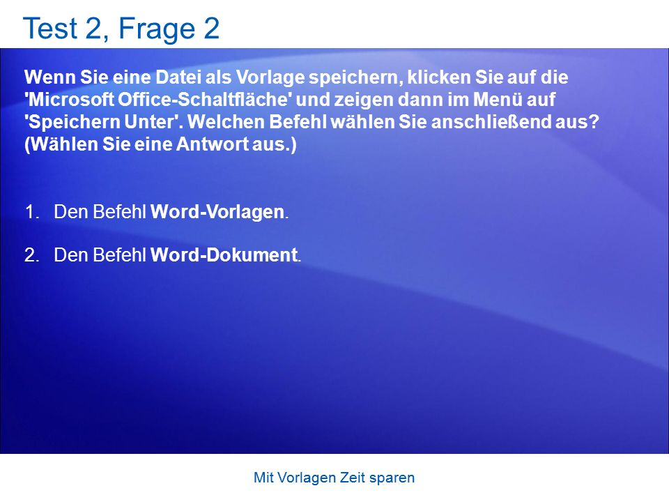 Mit Vorlagen Zeit sparen Test 2, Frage 2 Wenn Sie eine Datei als Vorlage speichern, klicken Sie auf die Microsoft Office-Schaltfläche und zeigen dann im Menü auf Speichern Unter .