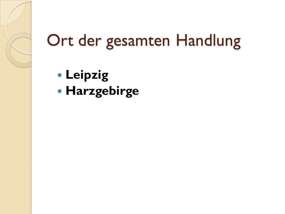 Ort der gesamten Handlung Leipzig Harzgebirge