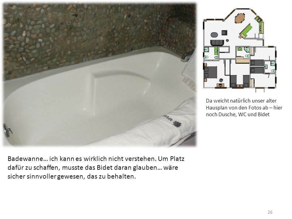 26 Badewanne… ich kann es wirklich nicht verstehen. Um Platz dafür zu schaffen, musste das Bidet daran glauben… wäre sicher sinnvoller gewesen, das zu