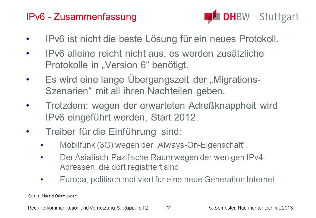 5. Semester, Nachrichtentechnik, 2013 Rechnerkommunikation und Vernetzung, S. Rupp, Teil 2 22 IPv6 - Zusammenfassung Quelle: Harald Orlamünder IPv6 is