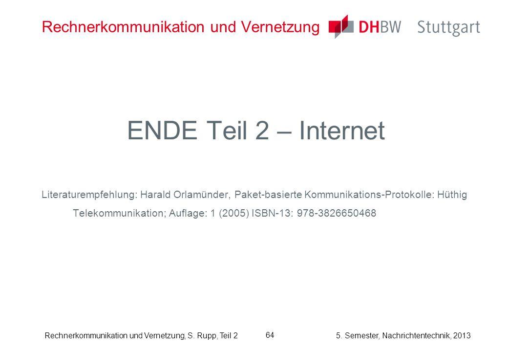 5. Semester, Nachrichtentechnik, 2013 Rechnerkommunikation und Vernetzung, S. Rupp, Teil 2 64 Rechnerkommunikation und Vernetzung ENDE Teil 2 – Intern