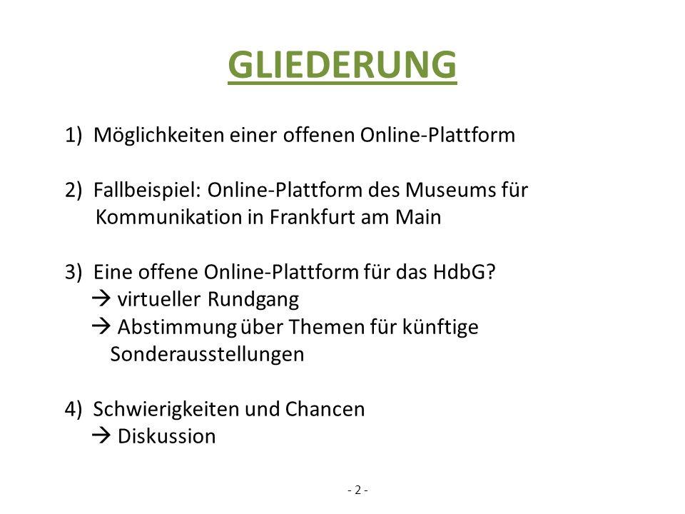 GLIEDERUNG 1) Möglichkeiten einer offenen Online-Plattform 2) Fallbeispiel: Online-Plattform des Museums für Kommunikation in Frankfurt am Main 3) Eine offene Online-Plattform für das HdbG.