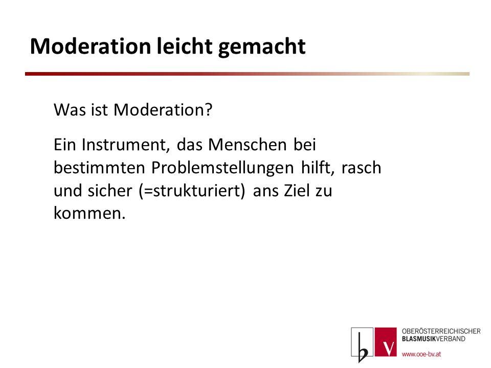 Moderation leicht gemacht Was ist Moderation? Ein Instrument, das Menschen bei bestimmten Problemstellungen hilft, rasch und sicher (=strukturiert) an
