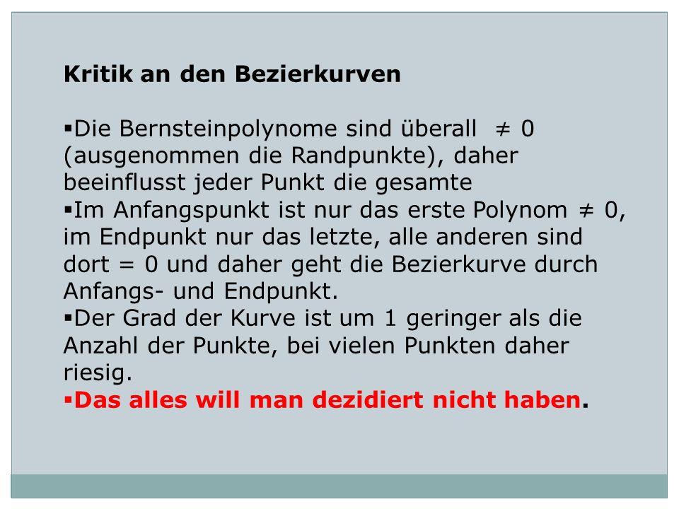 Kritik an den Bezierkurven Die Bernsteinpolynome sind überall 0 (ausgenommen die Randpunkte), daher beeinflusst jeder Punkt die gesamte Im Anfangspunk