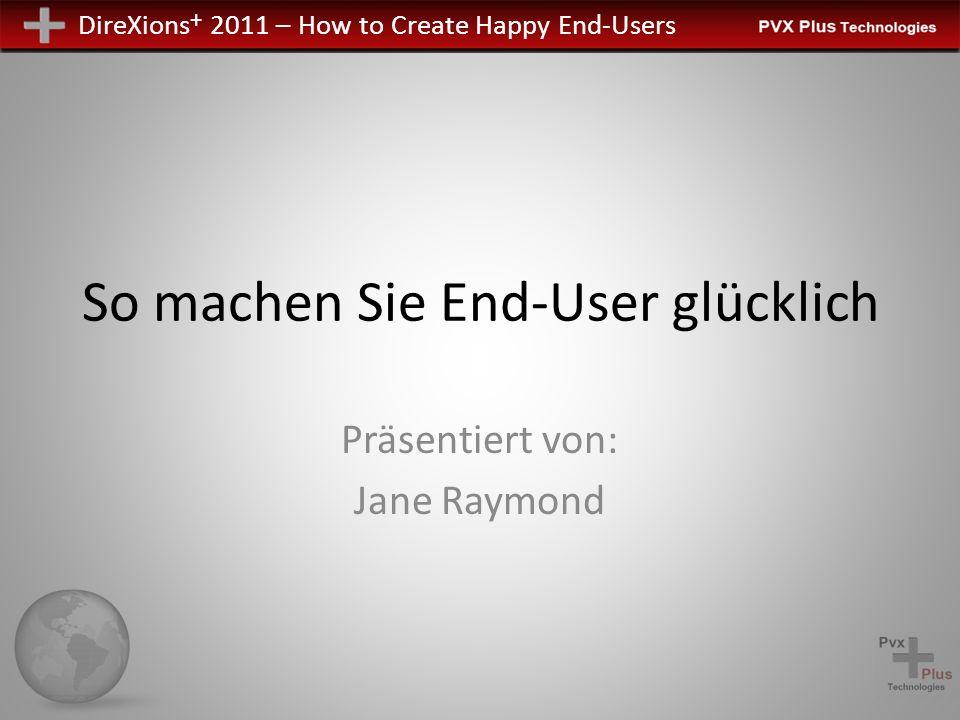DireXions + 2011 – How to Create Happy End-Users So machen Sie End-User glücklich Präsentiert von: Jane Raymond
