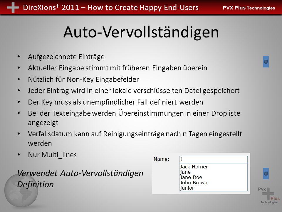 DireXions + 2011 – How to Create Happy End-Users Auto-Vervollständigen Aufgezeichnete Einträge Aktueller Eingabe stimmt mit früheren Eingaben überein Nützlich für Non-Key Eingabefelder Jeder Eintrag wird in einer lokale verschlüsselten Datei gespeichert Der Key muss als unempfindlicher Fall definiert werden Bei der Texteingabe werden Übereinstimmungen in einer Dropliste angezeigt Verfallsdatum kann auf Reinigungseinträge nach n Tagen eingestellt werden Nur Multi_lines Verwendet Auto-Vervollständigen Definition
