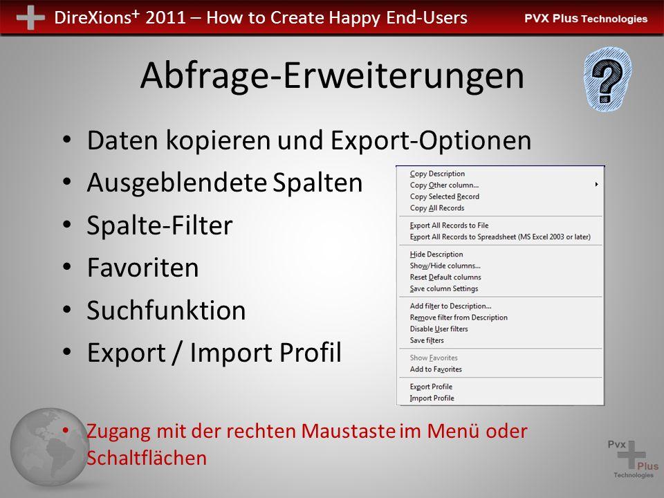 DireXions + 2011 – How to Create Happy End-Users Abfrage-Erweiterungen Daten kopieren und Export-Optionen Ausgeblendete Spalten Spalte-Filter Favoriten Suchfunktion Export / Import Profil Zugang mit der rechten Maustaste im Menü oder Schaltflächen