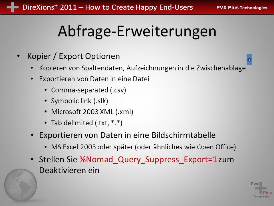 DireXions + 2011 – How to Create Happy End-Users Abfrage-Erweiterungen Kopier / Export Optionen Kopieren von Spaltendaten, Aufzeichnungen in die Zwischenablage Exportieren von Daten in eine Datei Comma-separated (.csv) Symbolic link (.slk) Microsoft 2003 XML (.xml) Tab delimited (.txt, *.*) Exportieren von Daten in eine Bildschirmtabelle MS Excel 2003 oder später (oder ähnliches wie Open Office) Stellen Sie %Nomad_Query_Suppress_Export=1 zum Deaktivieren ein