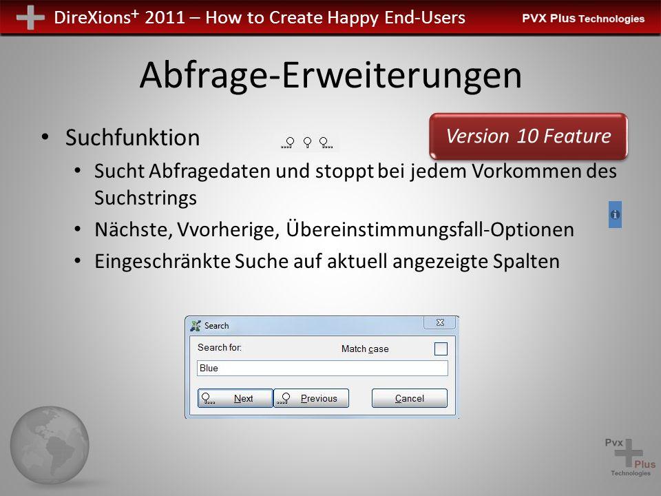 DireXions + 2011 – How to Create Happy End-Users Abfrage-Erweiterungen Suchfunktion Sucht Abfragedaten und stoppt bei jedem Vorkommen des Suchstrings Nächste, Vvorherige, Übereinstimmungsfall-Optionen Eingeschränkte Suche auf aktuell angezeigte Spalten Version 10 Feature