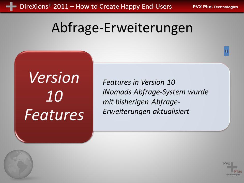 DireXions + 2011 – How to Create Happy End-Users Abfrage-Erweiterungen Version 10 Features Features in Version 10 iNomads Abfrage-System wurde mit bisherigen Abfrage- Erweiterungen aktualisiert