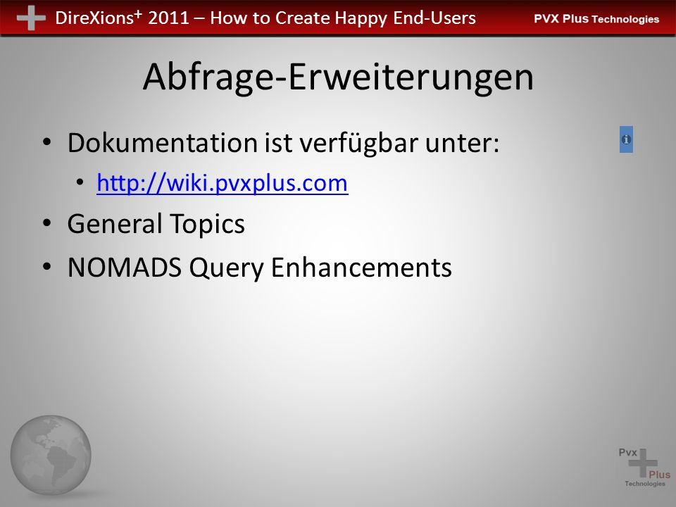 DireXions + 2011 – How to Create Happy End-Users Abfrage-Erweiterungen Dokumentation ist verfügbar unter: http://wiki.pvxplus.com General Topics NOMADS Query Enhancements