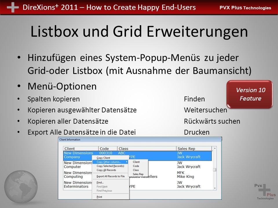 DireXions + 2011 – How to Create Happy End-Users Listbox und Grid Erweiterungen Hinzufügen eines System-Popup-Menüs zu jeder Grid-oder Listbox (mit Ausnahme der Baumansicht) Menü-Optionen Spalten kopierenFinden Kopieren ausgewählter DatensätzeWeitersuchen Kopieren aller DatensätzeRückwärts suchen Export Alle Datensätze in die DateiDrucken Version 10 Feature