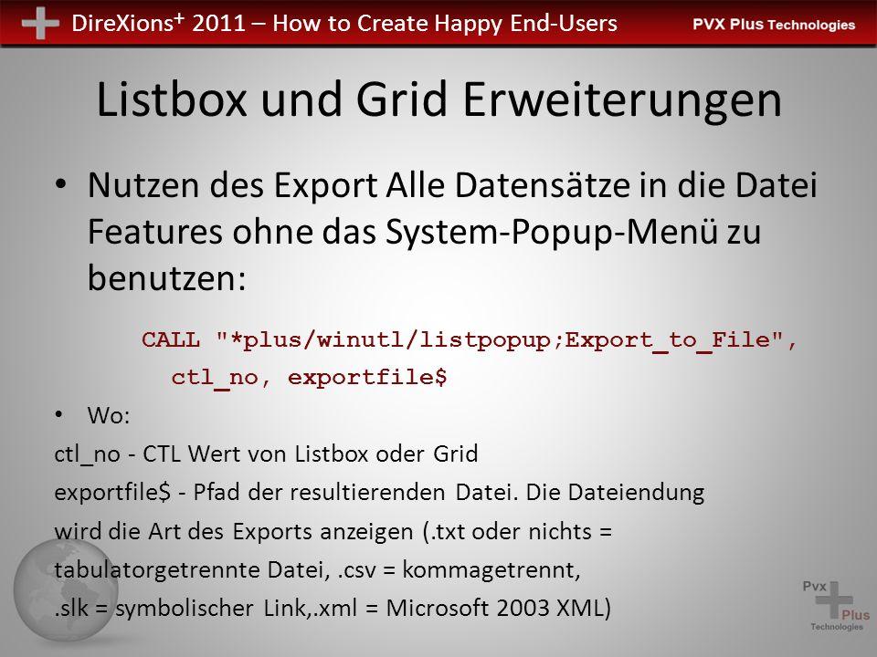 DireXions + 2011 – How to Create Happy End-Users Listbox und Grid Erweiterungen Nutzen des Export Alle Datensätze in die Datei Features ohne das System-Popup-Menü zu benutzen: CALL *plus/winutl/listpopup;Export_to_File , ctl_no, exportfile$ Wo: ctl_no - CTL Wert von Listbox oder Grid exportfile$ - Pfad der resultierenden Datei.
