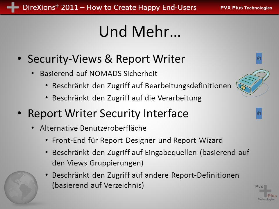 DireXions + 2011 – How to Create Happy End-Users Und Mehr… Security-Views & Report Writer Basierend auf NOMADS Sicherheit Beschränkt den Zugriff auf Bearbeitungsdefinitionen Beschränkt den Zugriff auf die Verarbeitung Report Writer Security Interface Alternative Benutzeroberfläche Front-End für Report Designer und Report Wizard Beschränkt den Zugriff auf Eingabequellen (basierend auf den Views Gruppierungen) Beschränkt den Zugriff auf andere Report-Definitionen (basierend auf Verzeichnis)