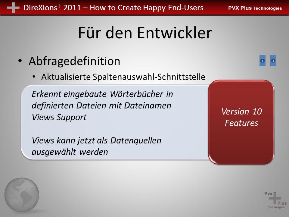 DireXions + 2011 – How to Create Happy End-Users Abfragedefinition Aktualisierte Spaltenauswahl-Schnittstelle Für den Entwickler Version 10 Features Erkennt eingebaute Wörterbücher in definierten Dateien mit Dateinamen Views Support Views kann jetzt als Datenquellen ausgewählt werden