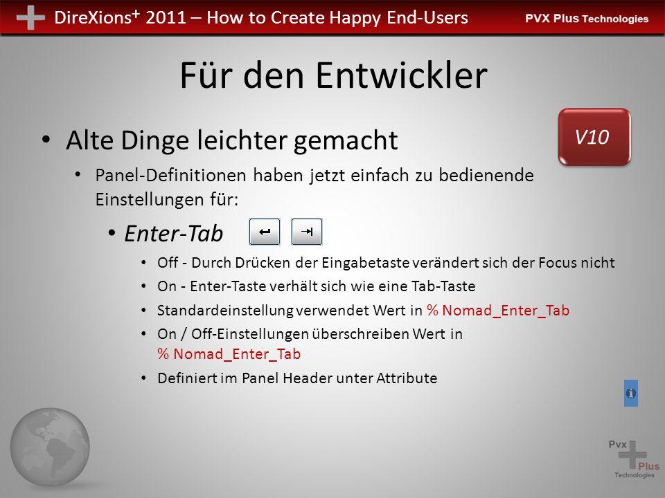 DireXions + 2011 – How to Create Happy End-Users Für den Entwickler Alte Dinge leichter gemacht Panel-Definitionen haben jetzt einfach zu bedienende Einstellungen für: Enter-Tab Off - Durch Drücken der Eingabetaste verändert sich der Focus nicht On - Enter-Taste verhält sich wie eine Tab-Taste Standardeinstellung verwendet Wert in % Nomad_Enter_Tab On / Off-Einstellungen überschreiben Wert in % Nomad_Enter_Tab Definiert im Panel Header unter Attribute V10