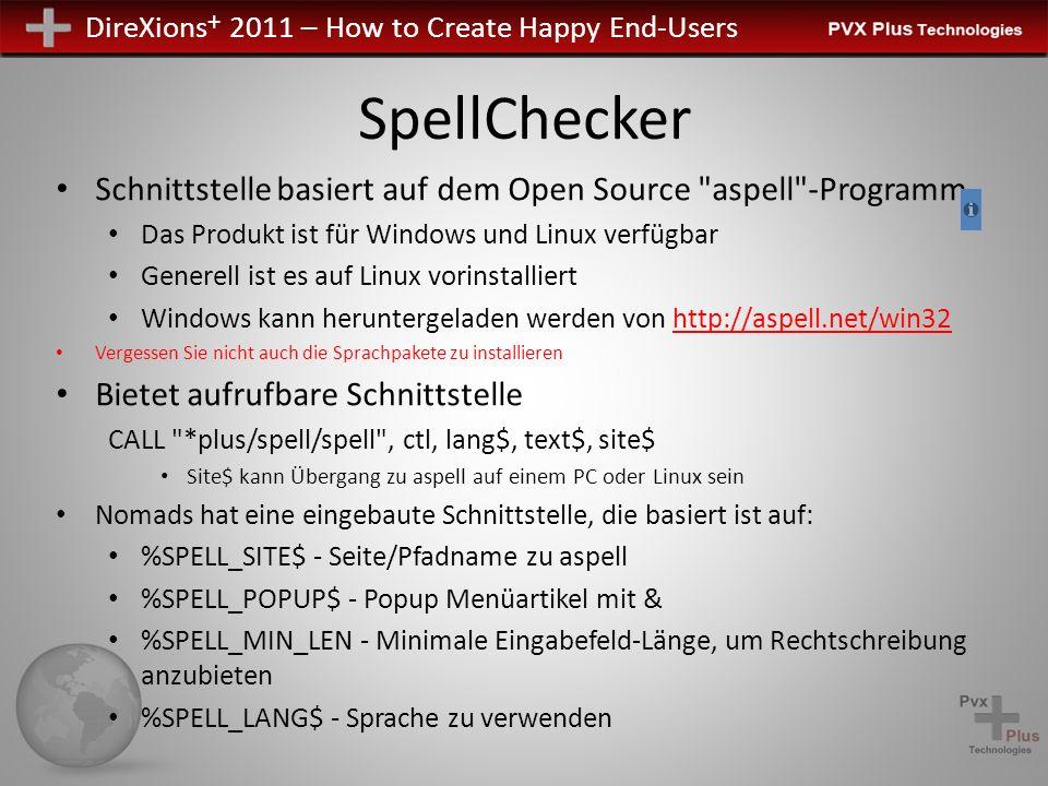 DireXions + 2011 – How to Create Happy End-Users SpellChecker Schnittstelle basiert auf dem Open Source aspell -Programm Das Produkt ist für Windows und Linux verfügbar Generell ist es auf Linux vorinstalliert Windows kann heruntergeladen werden von http://aspell.net/win32 Vergessen Sie nicht auch die Sprachpakete zu installieren Bietet aufrufbare Schnittstelle CALL *plus/spell/spell , ctl, lang$, text$, site$ Site$ kann Übergang zu aspell auf einem PC oder Linux sein Nomads hat eine eingebaute Schnittstelle, die basiert ist auf: %SPELL_SITE$ - Seite/Pfadname zu aspell %SPELL_POPUP$ - Popup Menüartikel mit & %SPELL_MIN_LEN - Minimale Eingabefeld-Länge, um Rechtschreibung anzubieten %SPELL_LANG$ - Sprache zu verwenden