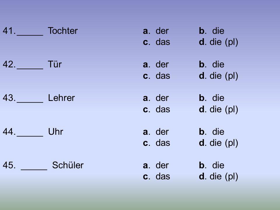 41._____ Tochtera. derb. die c. dasd. die (pl) 42._____ Türa. derb. die c. dasd. die (pl) 43._____ Lehrera. derb. die c. dasd. die (pl) 44._____ Uhra.