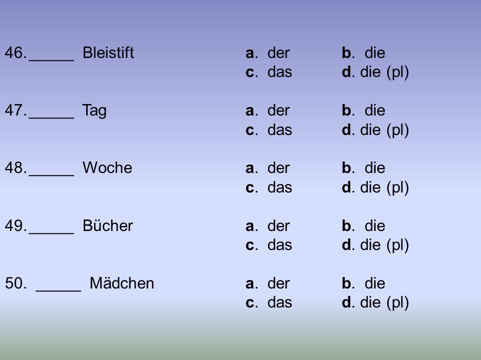 46._____ Bleistifta. derb. die c. dasd. die (pl) 47._____ Taga. derb. die c. dasd. die (pl) 48._____ Wochea. derb. die c. dasd. die (pl) 49._____ Büch