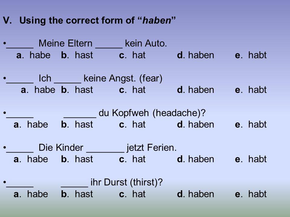 V.Using the correct form of haben _____ Meine Eltern _____ kein Auto. a. habeb. hastc. hatd. habene. habt _____ Ich _____ keine Angst. (fear) a. habeb