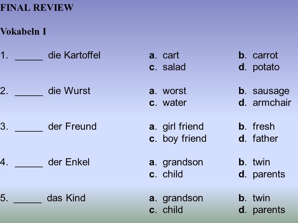 FINAL REVIEW Vokabeln I 1._____ die Kartoffela. cartb. carrot c. saladd. potato 2._____ die Wursta. worstb. sausage c. waterd. armchair 3._____ der Fr