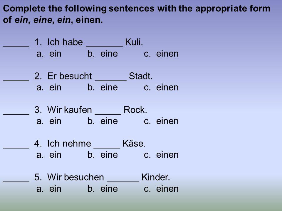 Complete the following sentences with the appropriate form of ein, eine, ein, einen. _____ 1. Ich habe _______ Kuli. a. einb. einec. einen _____ 2. Er