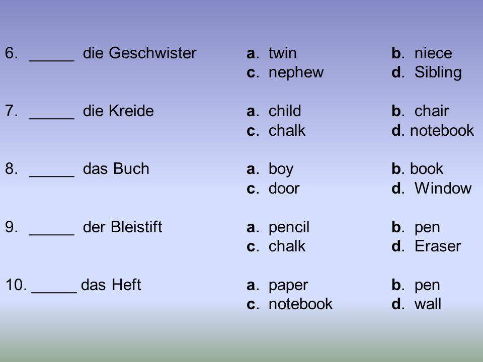6._____ die Geschwistera. twinb. niece c. nephewd. Sibling 7._____ die Kreidea. childb. chair c. chalkd. notebook 8._____ das Bucha. boyb. book c. doo