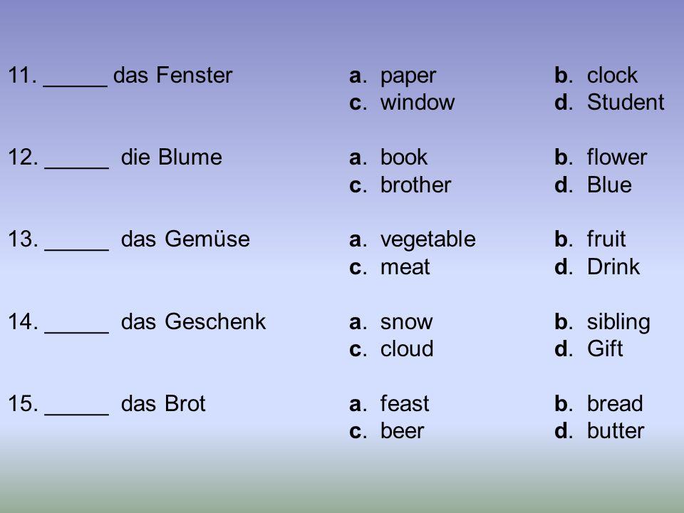 11. _____ das Fenstera. paperb. clock c. windowd. Student 12. _____ die Blumea. bookb. flower c. brotherd. Blue 13. _____ das Gemüsea. vegetableb. fru