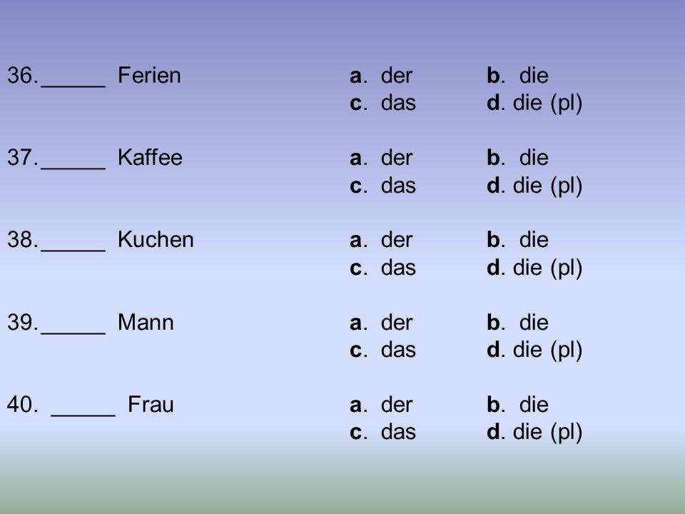 36._____ Feriena. derb. die c. dasd. die (pl) 37._____ Kaffeea. derb. die c. dasd. die (pl) 38._____ Kuchena. derb. die c. dasd. die (pl) 39._____ Man