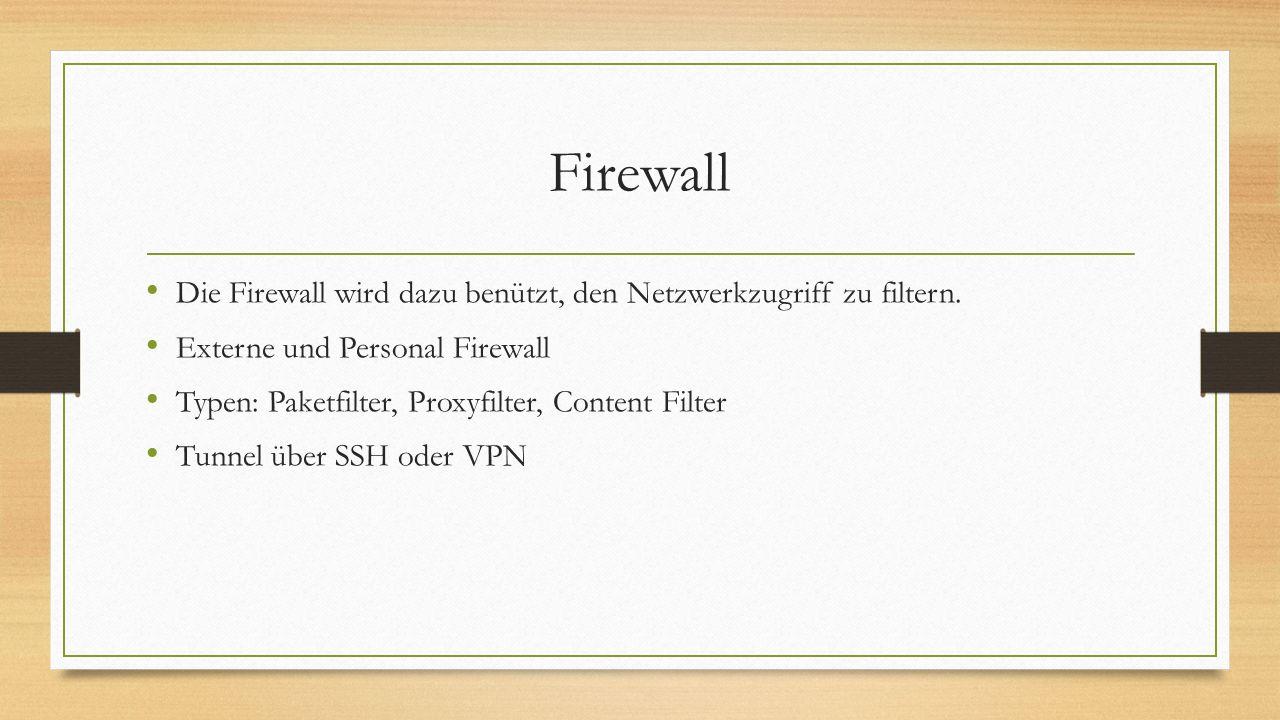 Firewall Die Firewall wird dazu benützt, den Netzwerkzugriff zu filtern. Externe und Personal Firewall Typen: Paketfilter, Proxyfilter, Content Filter