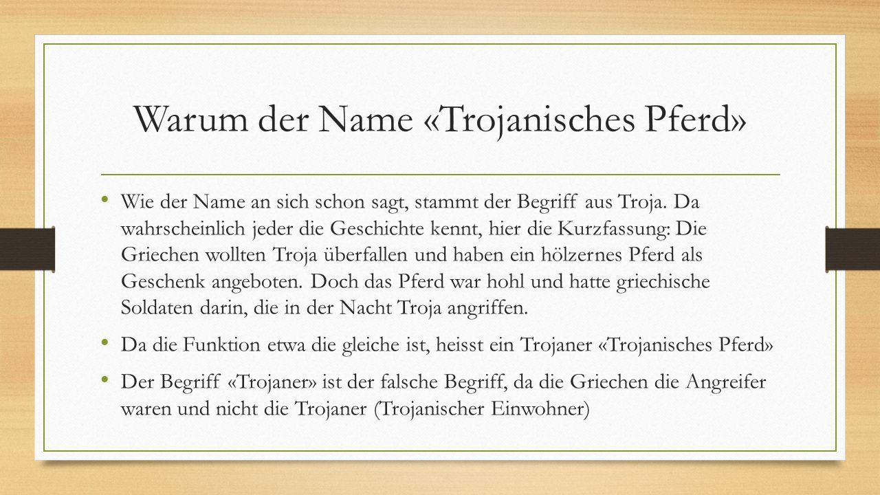 Warum der Name «Trojanisches Pferd» Wie der Name an sich schon sagt, stammt der Begriff aus Troja. Da wahrscheinlich jeder die Geschichte kennt, hier