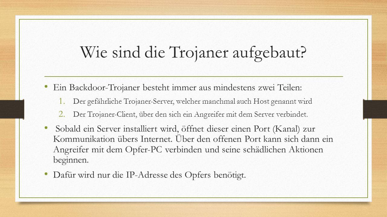 Wie sind die Trojaner aufgebaut? Ein Backdoor-Trojaner besteht immer aus mindestens zwei Teilen: 1. Der gefährliche Trojaner-Server, welcher manchmal