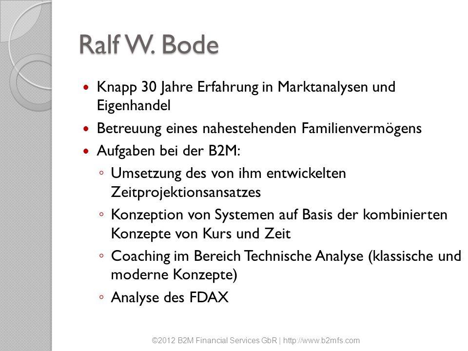 Ralf W. Bode Knapp 30 Jahre Erfahrung in Marktanalysen und Eigenhandel Betreuung eines nahestehenden Familienvermögens Aufgaben bei der B2M: Umsetzung
