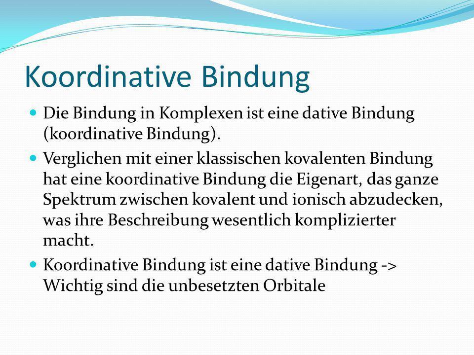 Koordinative Bindung Die Bindung in Komplexen ist eine dative Bindung (koordinative Bindung). Verglichen mit einer klassischen kovalenten Bindung hat